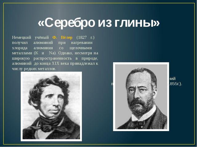 «Серебро из глины» Немецкий учёный Ф. Вёлер (1827 г.) получил алюминий при на...