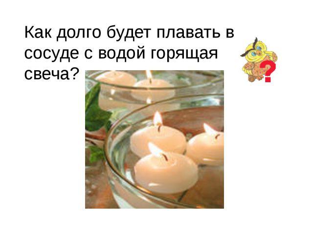 Как долго будет плавать в сосуде с водой горящая свеча?