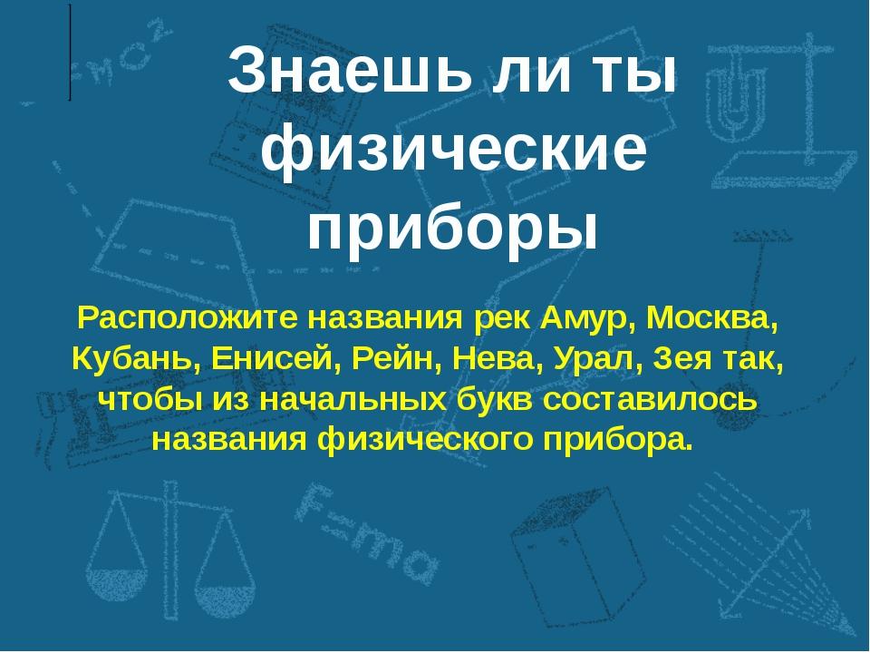 Знаешь ли ты физические приборы Расположите названия рек Амур, Москва, Кубань...