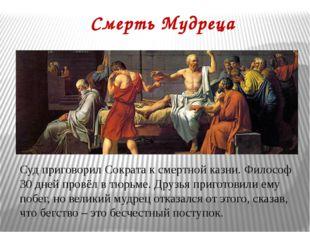 Смерть Мудреца Суд приговорил Сократа к смертной казни. Философ 30 дней провё