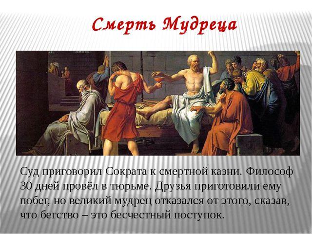 Смерть Мудреца Суд приговорил Сократа к смертной казни. Философ 30 дней провё...