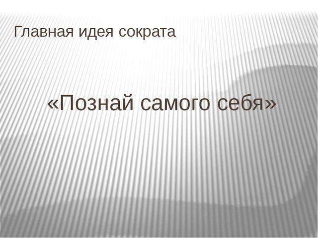 Главная идея сократа «Познай самого себя»
