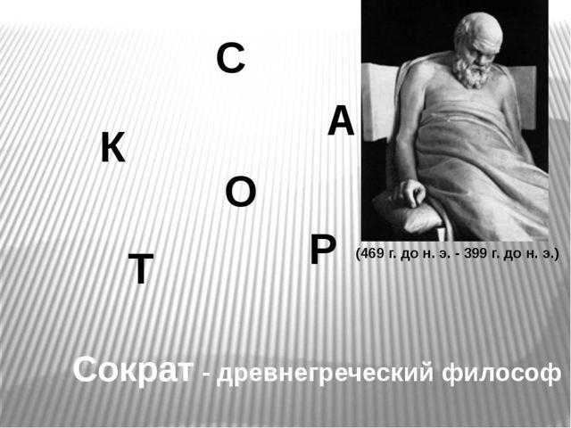 К О С Т А Р Сократ - древнегреческийфилософ (469 г. до н. э. -399 г. до н....