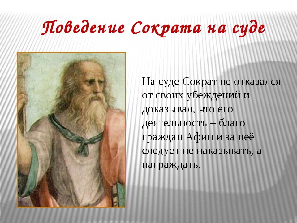 Поведение Сократа на суде На суде Сократ не отказался от своих убеждений и до...