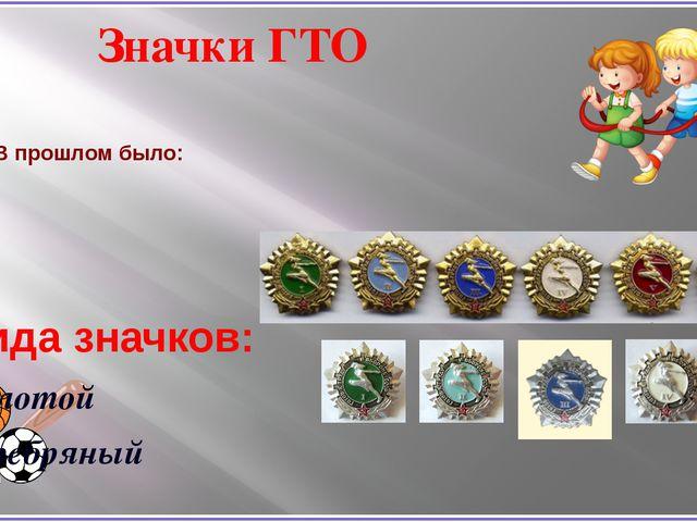 В прошлом было: 2 вида значков: Золотой Серебряный Значки ГТО
