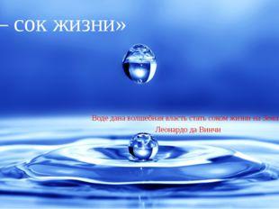 «Вода – сок жизни» Воде дана волшебная власть стать соком жизни на Земле. Лео