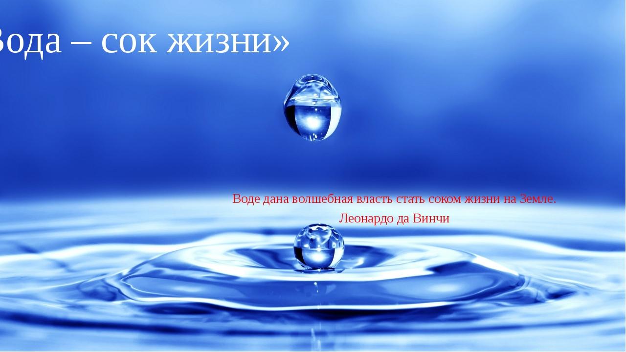 «Вода – сок жизни» Воде дана волшебная власть стать соком жизни на Земле. Лео...