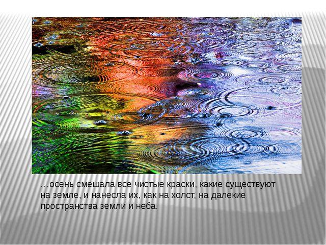 …осень смешала все чистые краски, какие существуют на земле, и нанесла их, ка...