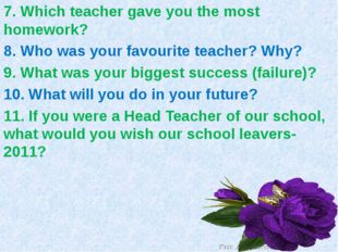 7. Which teacher gave you the most homework? 8. Who was your favourite teache