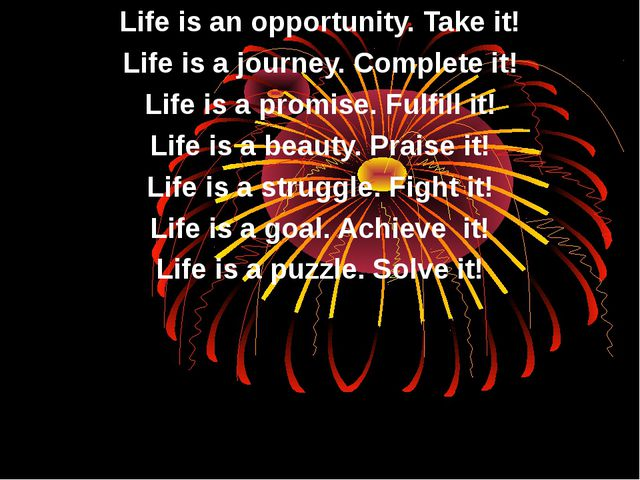 Life is an opportunity. Take it! Life is a journey. Complete it! Life is a pr...