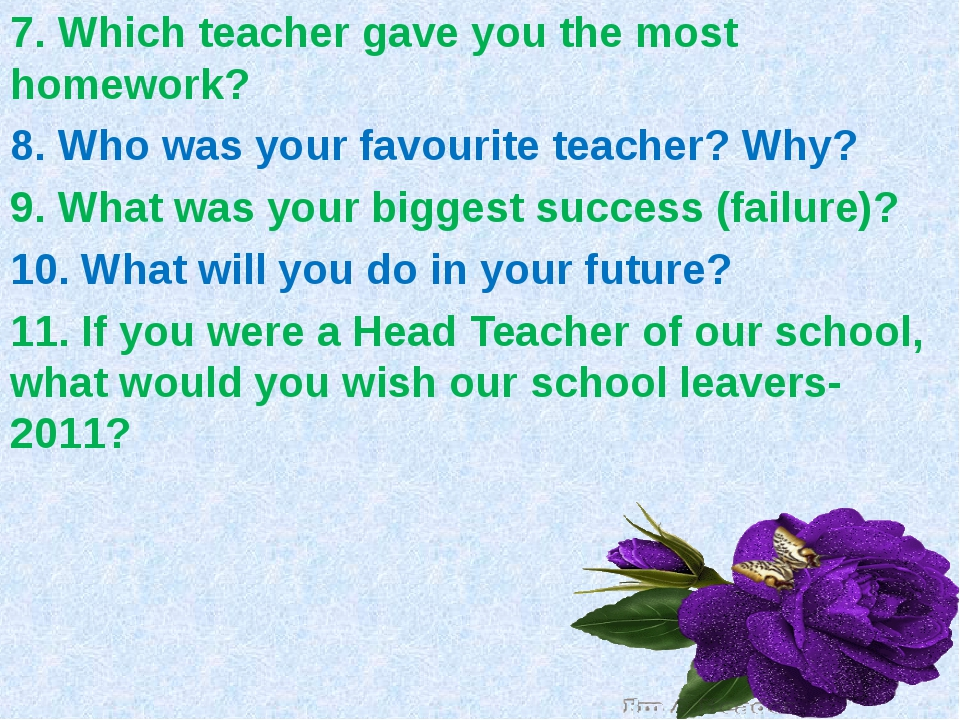 7. Which teacher gave you the most homework? 8. Who was your favourite teache...