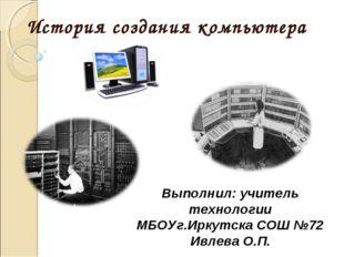 История созданиякомпьютера Выполнил: учитель технологии МБОУг.Иркутска СОШ №