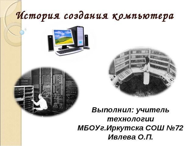 История созданиякомпьютера Выполнил: учитель технологии МБОУг.Иркутска СОШ №...