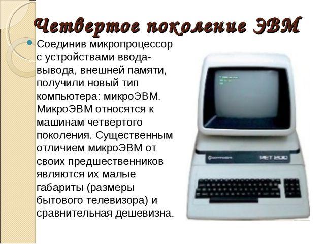 Четвертое поколение ЭВМ Соединив микропроцессор с устройствами ввода-вывода,...