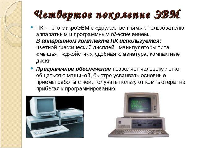Четвертое поколение ЭВМ ПК — это микроЭВМ с «дружественным» к пользователю ап...