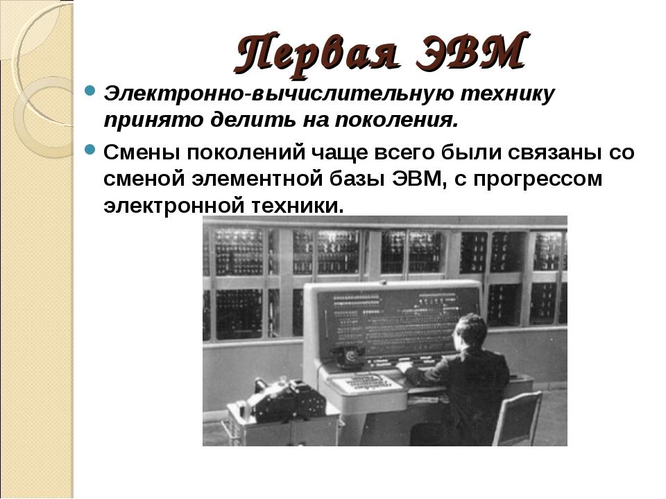 Первая ЭВМ Электронно-вычислительную технику принято делить на поколения. Сме...