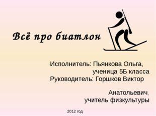 Всё про биатлон Исполнитель: Пьянкова Ольга, ученица 5Б класса Руководитель:
