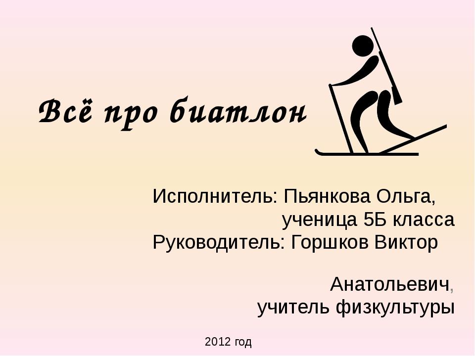 Всё про биатлон Исполнитель: Пьянкова Ольга, ученица 5Б класса Руководитель:...