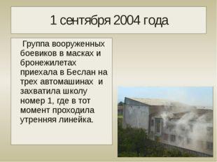 1 сентября 2004 года Группа вооруженных боевиков в масках и бронежилетах прие