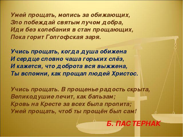 Умей прощать, молись за обижающих, Зло побеждай святым лучом добра, Иди без к...