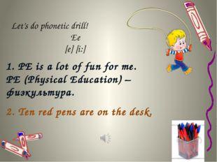 Let's do phonetic drill! Ее [e] [i:] 1. PE is a lot of fun for me. PE (Physic