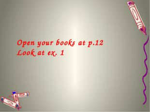 Open your books at p.12 Look at ex. 1