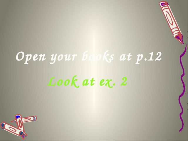 Open your books at p.12 Look at ex. 2