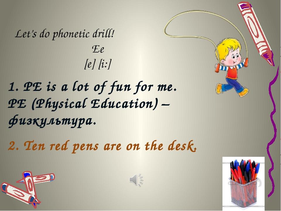 Let's do phonetic drill! Ее [e] [i:] 1. PE is a lot of fun for me. PE (Physic...