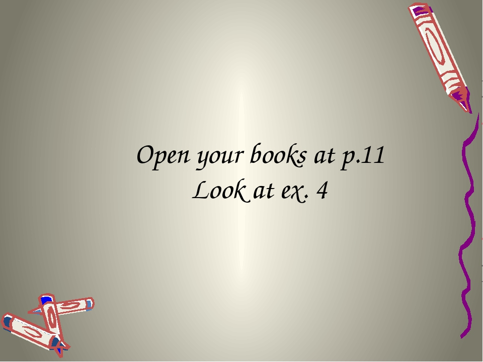 Open your books at p.11 Look at ex. 4