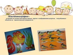 Пластилинография – создание на основе пластилина лепных картин с изображение