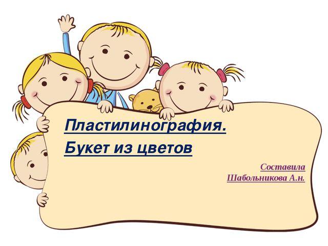 Составила Шабольникова А.н. Пластилинография. Букет из цветов