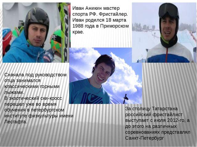 Иван Аникин мастер спорта РФ. Фристайлер. Иван родился 18 марта 1988 года в П...