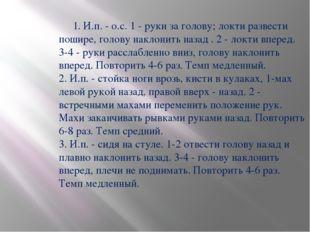 1. И.п. - о.с. 1 - руки за голову; локти развести пошире, голову наклонить н
