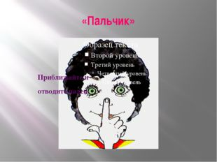 «Пальчик» Приближайте и отводите палец