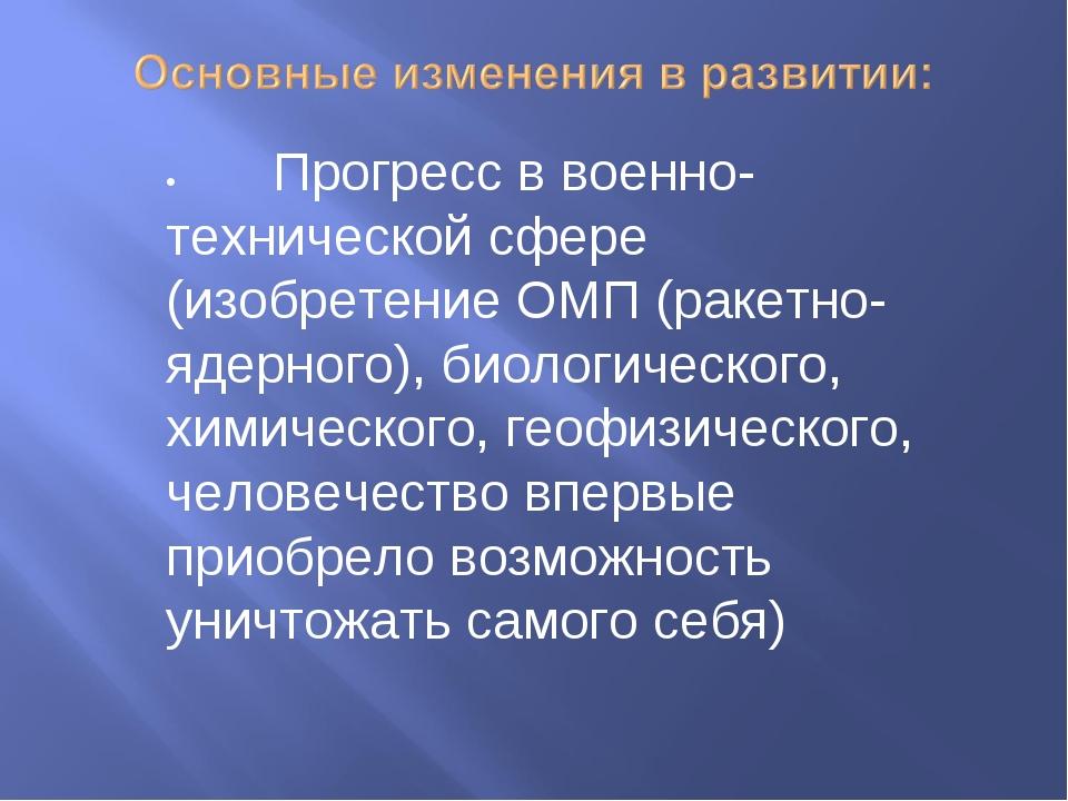 •Прогресс в военно-технической сфере (изобретение ОМП (ракетно-ядерного), би...