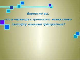 Верите ли вы, что в переводе с греческого языка слово светофор означает трёхц
