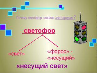 Почему светофор назвали светофором? «несущий свет» «свет» «форос» - «несущий»