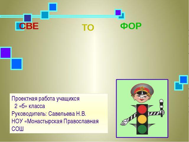 СВЕ ТО ФОР Проектная работа учащихся 2 «б» класса Руководитель: Савельева Н....