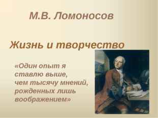 М.В. Ломоносов Жизнь и творчество «Один опыт я ставлю выше, чем тысячу мнений