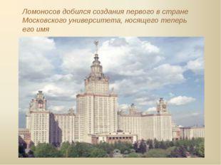Ломоносов добился создания первого в стране Московского университета, носящег