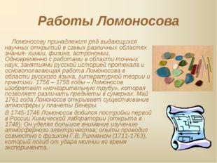Работы Ломоносова Ломоносову принадлежит ряд выдающихся научных открытий в са