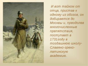 И вот тайком от отца, пристав к одному из обозов, он добирается до Москвы и,