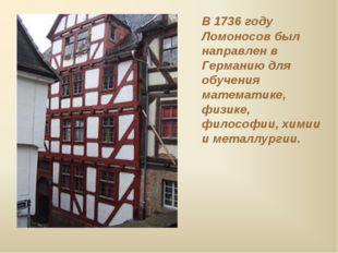В 1736 году Ломоносов был направлен в Германию для обучения математике, физ
