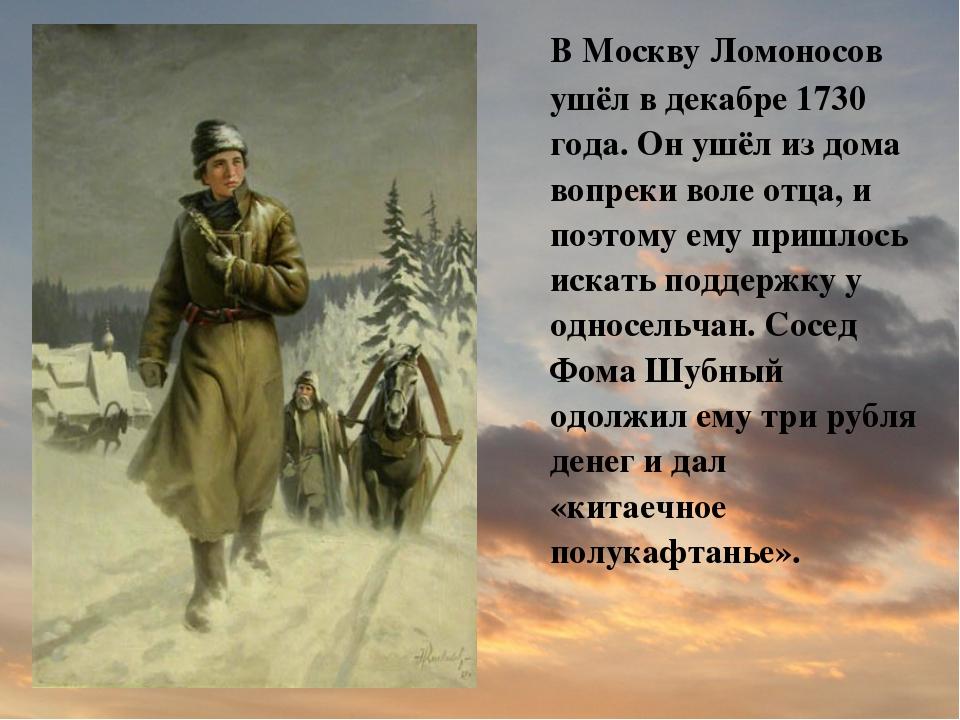 В Москву Ломоносов ушёл в декабре 1730 года. Он ушёл из дома вопреки воле от...