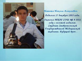 Матюта Максим Алексеевич. Родился 17 декабря 1993 года. Окончил МКОУ СОШ №2 в