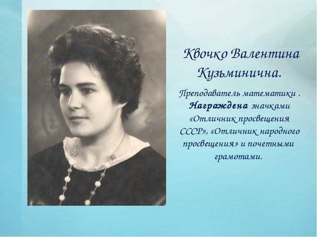 Квочко Валентина Кузьминична. Преподаватель математики . Награждена значками...