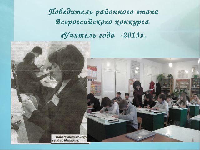 Победитель районного этапа Всероссийского конкурса «Учитель года -2013».