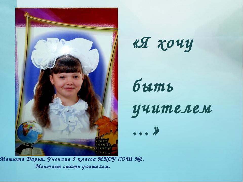 «Я хочу быть учителем…» Матюта Дарья. Ученица 5 класса МКОУ СОШ №2. Мечтает с...