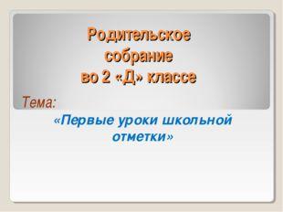 Родительское собрание во 2 «Д» классе Тема: «Первые уроки школьной отметки»