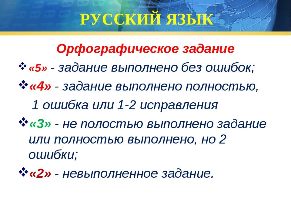 РУССКИЙ ЯЗЫК Орфографическое задание «5» - задание выполнено без ошибок; «4»...